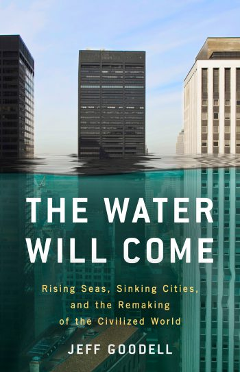 The Water Will Come: Rising Seas, Sinking Cities, and the Reshaping of the Civilized World