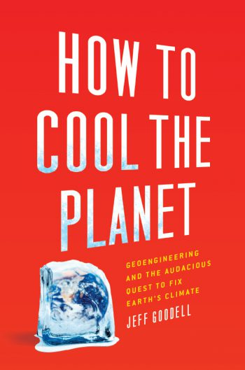 How to Cool the Planet:  Geoengineering and the Audacious Quest to Fix the Earth's Climate