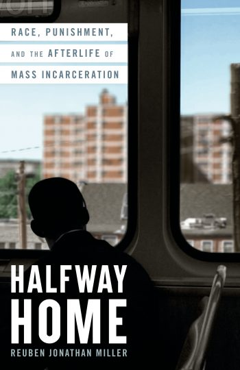 Halfway Home:  Race, Punishment and the Afterlife of Mass Incarceration,